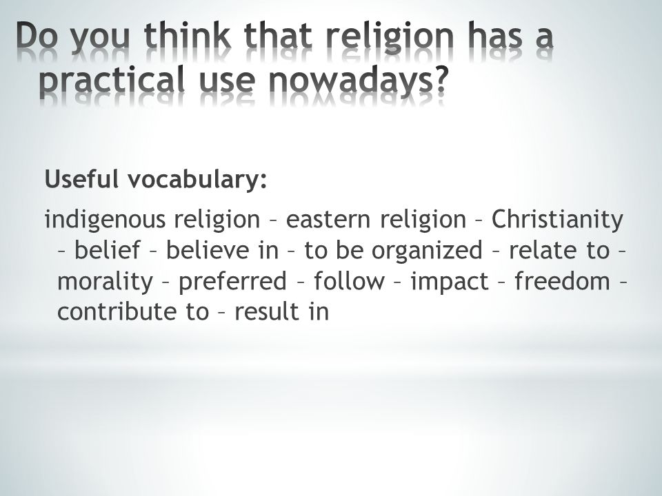 Useful vocabulary: indigenous religion – eastern religion – Christianity – belief – believe in – to be organized – relate to – morality – preferred –