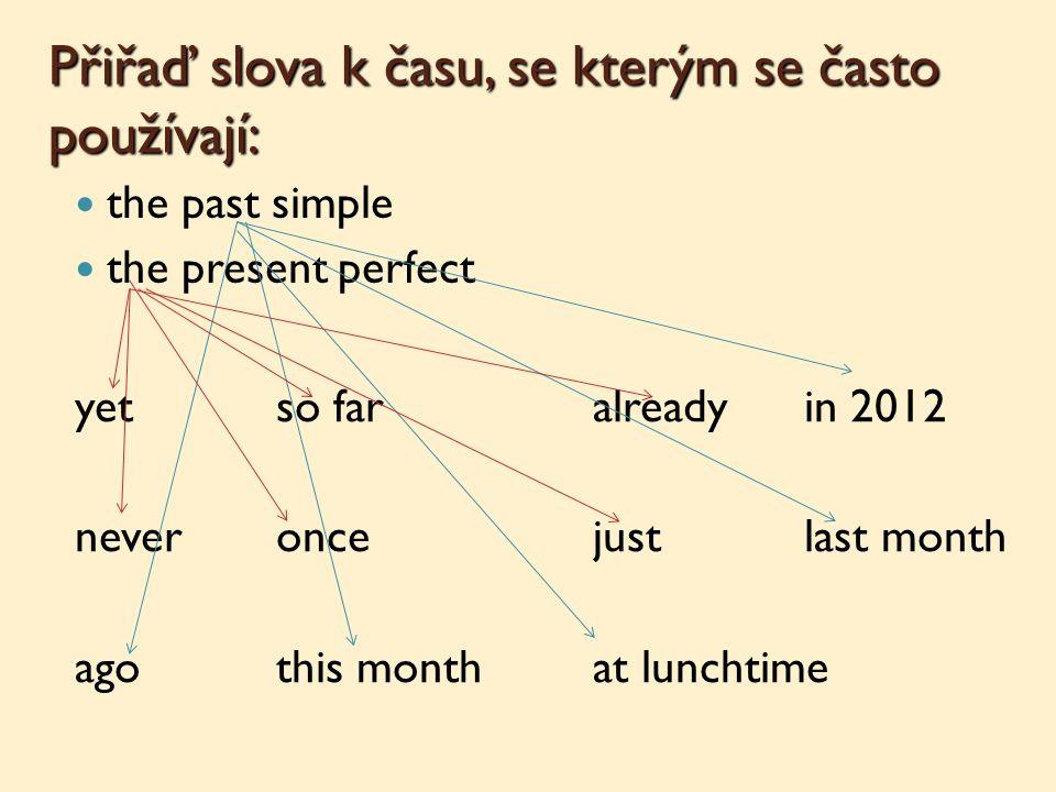 Přiřaď slova k času, se kterým se často používají: the past simple the present perfect yetso faralreadyin 2012 neveroncejustlast month agothis monthat lunchtime