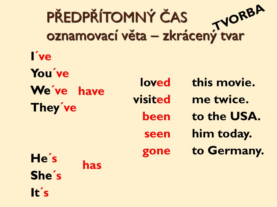 PŘEDPŘÍTOMNÝ ČAS oznamovací věta – zkrácený tvar TVORBA I You We They He She It loved visited been seen gone has have this movie.