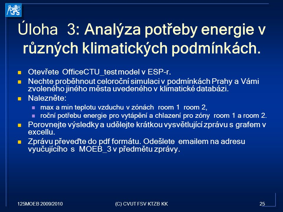 125MOEB 2009/201025(C) CVUT FSV KTZB KK Úloha 3: Analýza potřeby energie v různých klimatických podmínkách. Otevřete OfficeCTU_test model v ESP-r. Nec