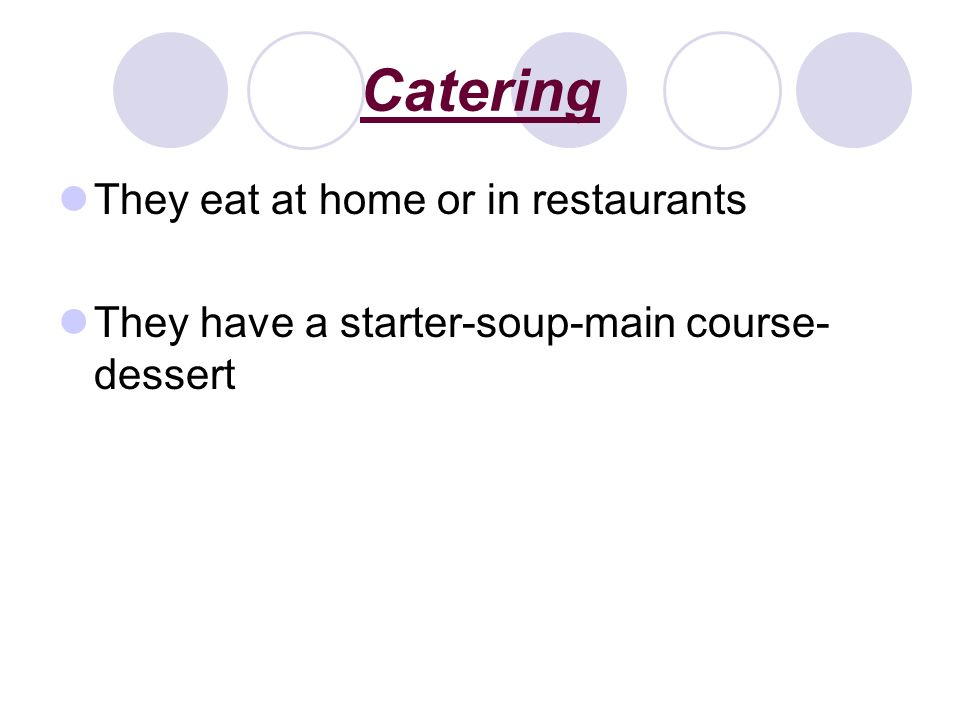 Catering They eat at home or in restaurants They have a starter-soup-main course- dessert