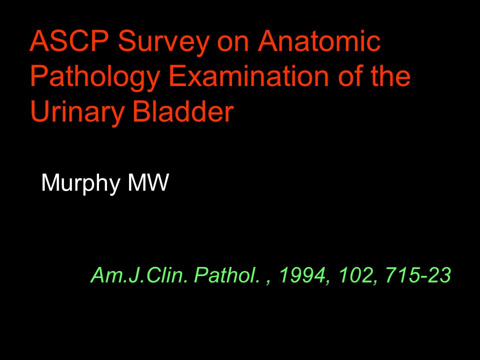 ASCP Survey on Anatomic Pathology Examination of the Urinary Bladder Murphy MW Am.J.Clin. Pathol., 1994, 102, 715-23