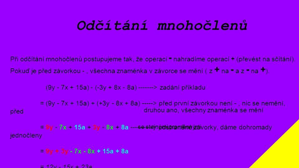 Odčítání mnohočlenů Při odčítání mnohočlenů postupujeme tak, že operaci - nahradíme operací + (převést na sčítání). Pokuď je před závorkou -, všechna