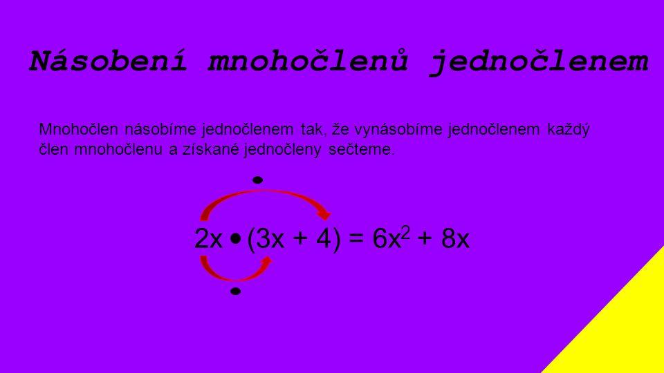Násobení mnohočlenů jednočlenem Mnohočlen násobíme jednočlenem tak, že vynásobíme jednočlenem každý člen mnohočlenu a získané jednočleny sečteme. 2x (