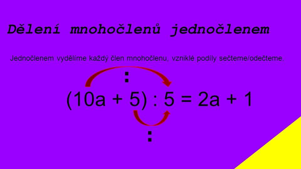 Dělení mnohočlenů jednočlenem Jednočlenem vydělíme každý člen mnohočlenu, vzniklé podíly sečteme/odečteme. (10a + 5) : 5 = 2a + 1 : :
