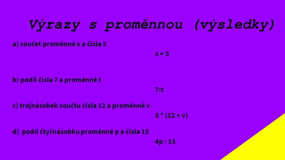 Výrazy s proměnnou (výsledky) a) součet proměnné x a čísla 5 x + 5 b) podíl čísla 7 a proměnné t 7:t c) trojnásobek součtu čísla 12 a proměnné v 3 * (