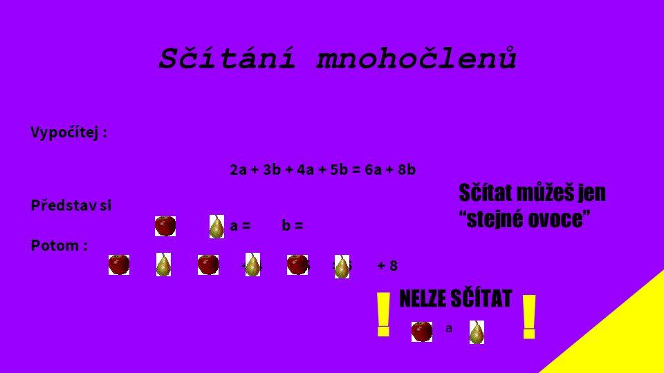 """Sčítání mnohočlenů Vypočítej : 2a + 3b + 4a + 5b = 6a + 8b Představ si a = b = Potom : 2 + 3 + 4 + 5 = 6 + 8 Sčítat můžeš jen """"stejné ovoce"""" NELZE SČÍ"""