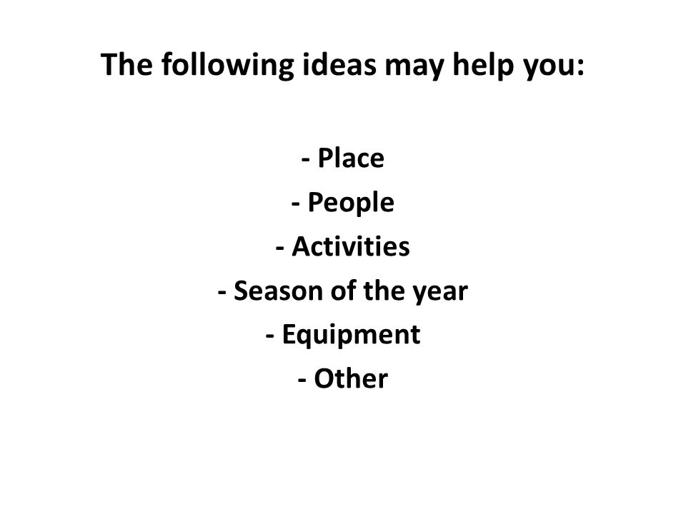 The following ideas may help you: - Place - People - Activities - Season of the year - Equipment - Other