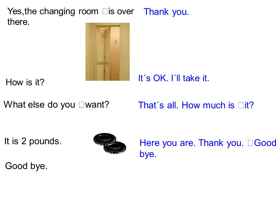 Thank you. Yes,the changing room is over there. How is it? It´s OK. I´ll take it. What else do you want? That´s all. How much is it? It is 2 pounds. G