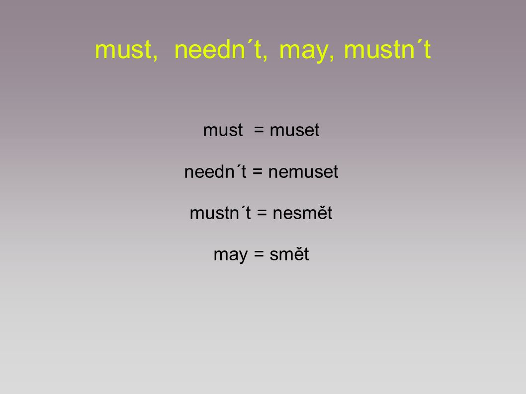 must, needn´t, may, mustn´t must = muset needn´t = nemuset mustn´t = nesmět may = smět
