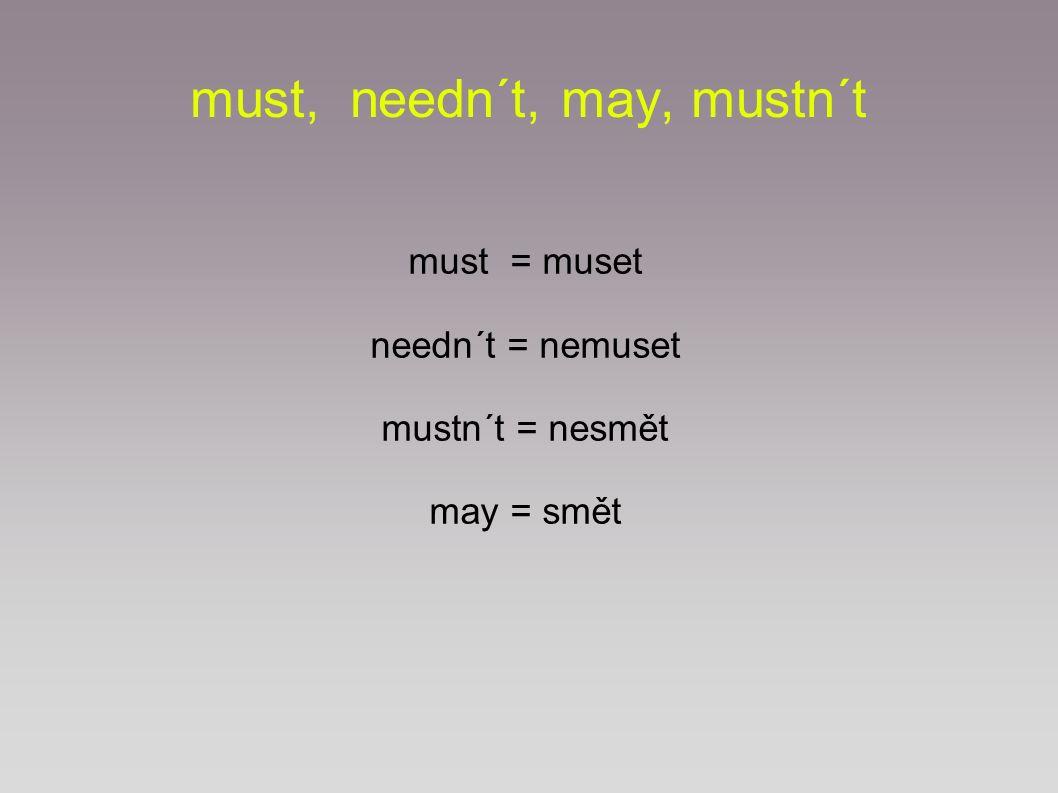 must, needn´t, may, mustn´t Po těchto modálních slovesech stává významové sloveso v základním tvaru.