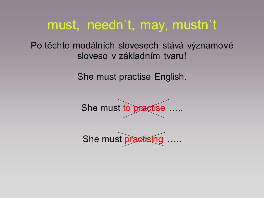 must, needn´t, mustn´t, may Tato modální slovesa vyjadřují povinnost – must zákaz – mustn´t absenci povinnosti – needn´t svolení - may v přítomnosti a budoucnosti: I must try harder next time (future).