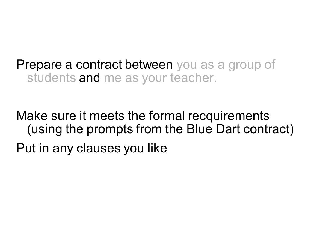 Drafting a Contract Prepare a contract between you as a group of students and me as your teacher. Make sure it meets the formal recquirements (using t