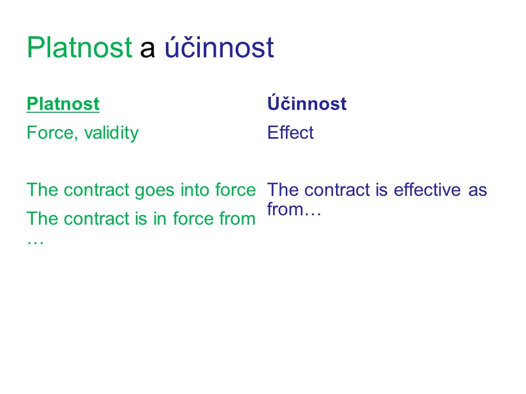 Platnost a účinnost Platnost Force, validity The contract goes into force The contract is in force from … Účinnost Effect The contract is effective as from…