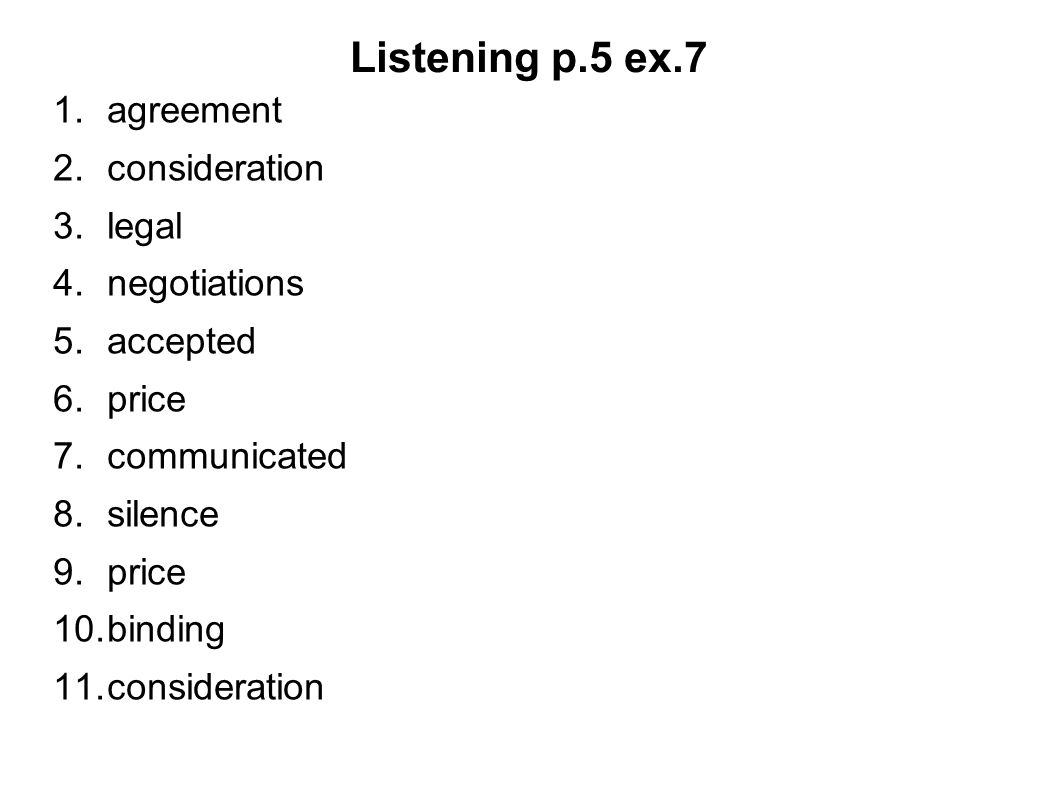 Listening p.5 ex.7 1.agreement 2.consideration 3.legal 4.negotiations 5.accepted 6.price 7.communicated 8.silence 9.price 10.binding 11.consideration