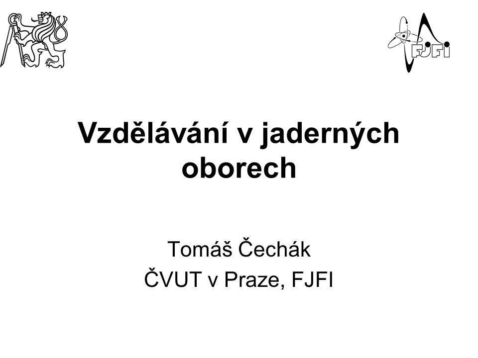 Vzdělávání v jaderných oborech Tomáš Čechák ČVUT v Praze, FJFI