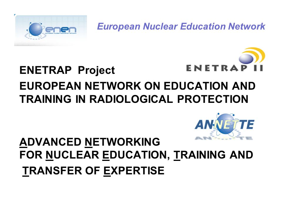 European Nuclear Education Network ENETRAP Project EUROPEAN NETWORK ON EDUCATION AND TRAINING IN RADIOLOGICAL PROTECTION ADVANCED NETWORKING FOR NUCLEAR EDUCATION, TRAINING AND TRANSFER OF EXPERTISE
