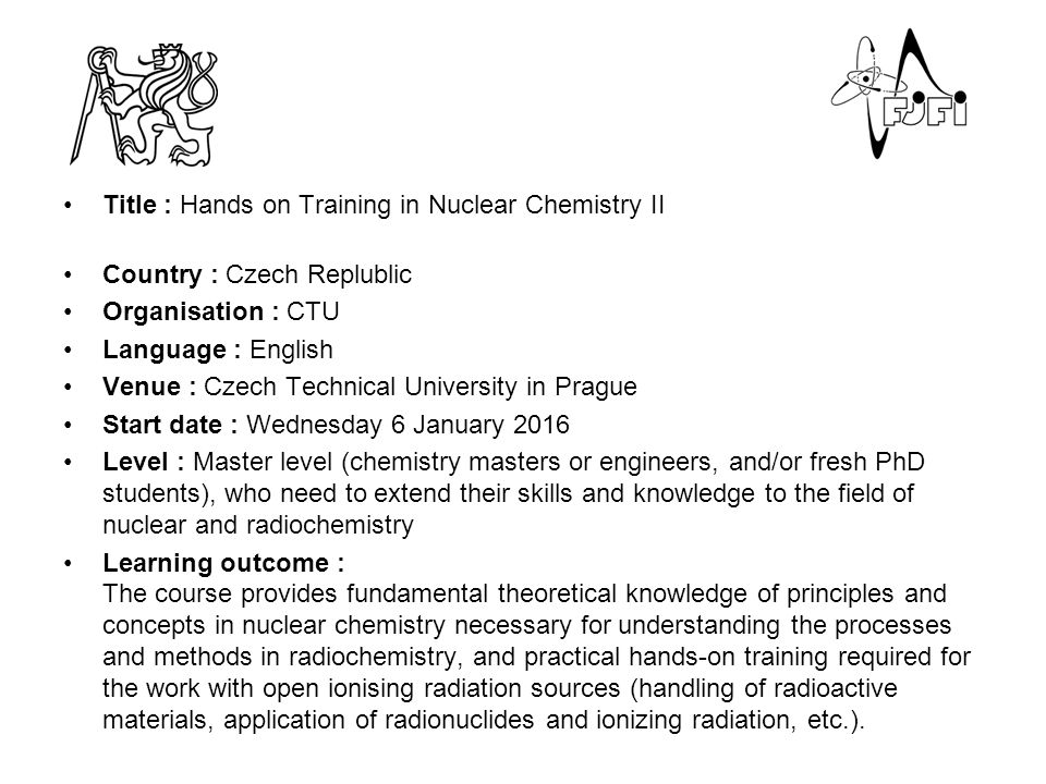 Title : Hands on Training in Nuclear Chemistry II Country : Czech Replublic Organisation : CTU Language : English Venue : Czech Technical University in Prague Start date : Wednesday 6 January 2016 Level : Master level (chemistry masters or engineers, and/or fresh PhD students), who need to extend their skills and knowledge to the field of nuclear and radiochemistry Learning outcome : The course provides fundamental theoretical knowledge of principles and concepts in nuclear chemistry necessary for understanding the processes and methods in radiochemistry, and practical hands-on training required for the work with open ionising radiation sources (handling of radioactive materials, application of radionuclides and ionizing radiation, etc.).