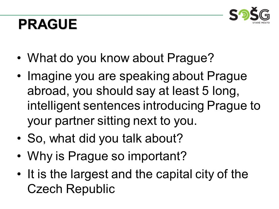 What do you know about Prague? Imagine you are speaking about Prague abroad, you should say at least 5 long, intelligent sentences introducing Prague