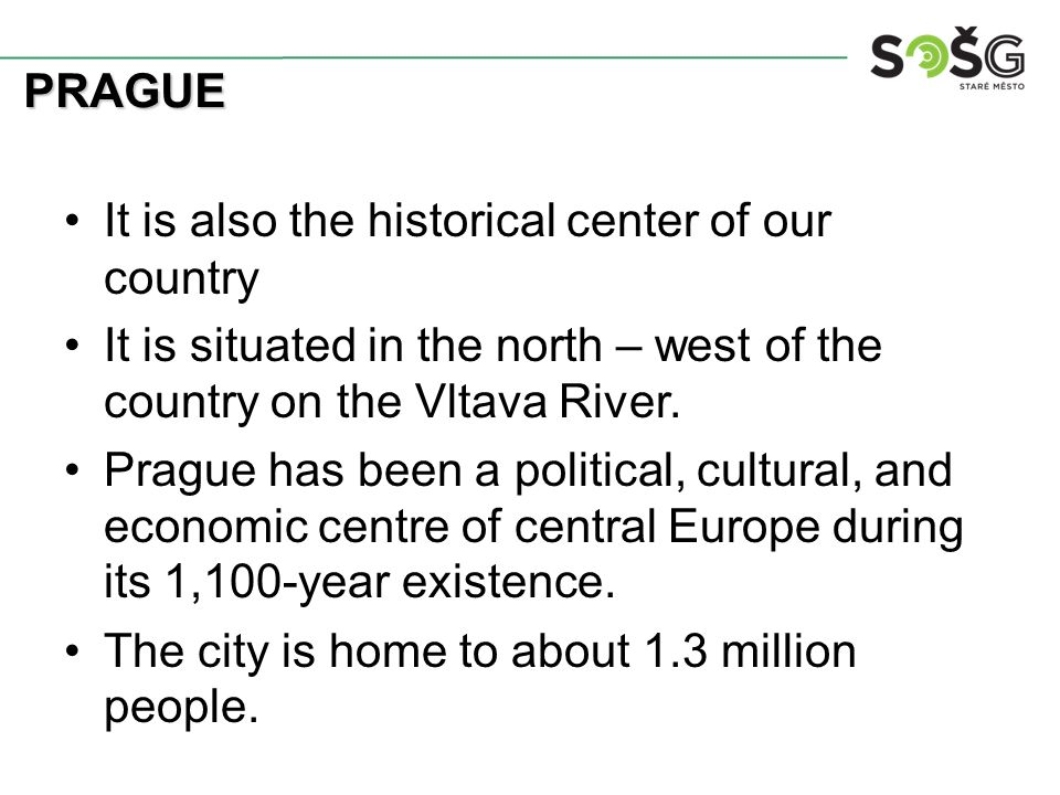 It is also the historical center of our country It is situated in the north – west of the country on the Vltava River. Prague has been a political, cu