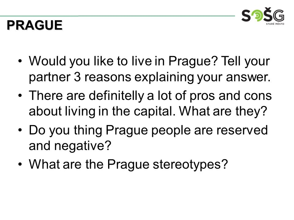 Would you like to live in Prague? Tell your partner 3 reasons explaining your answer. There are definitelly a lot of pros and cons about living in the