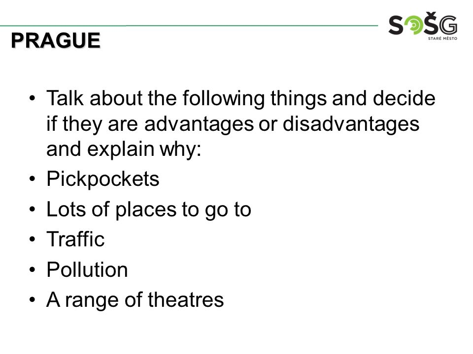 Talk about the following things and decide if they are advantages or disadvantages and explain why: Pickpockets Lots of places to go to Traffic Pollution A range of theatres PRAGUE