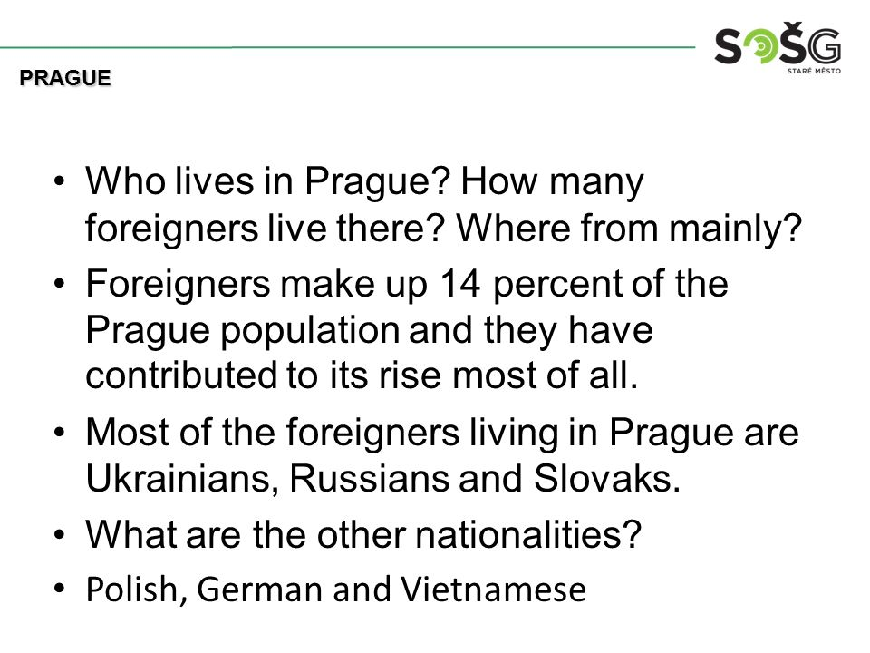 Who lives in Prague? How many foreigners live there? Where from mainly? Foreigners make up 14 percent of the Prague population and they have contribut