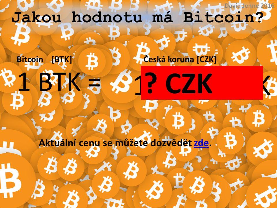 11 260 CZK ? CZK Jakou hodnotu má Bitcoin? Bitcoin [BTK]Česká koruna [CZK] 1 BTK = David Jenne 2016 Aktuální cenu se můžete dozvědět zde.zde