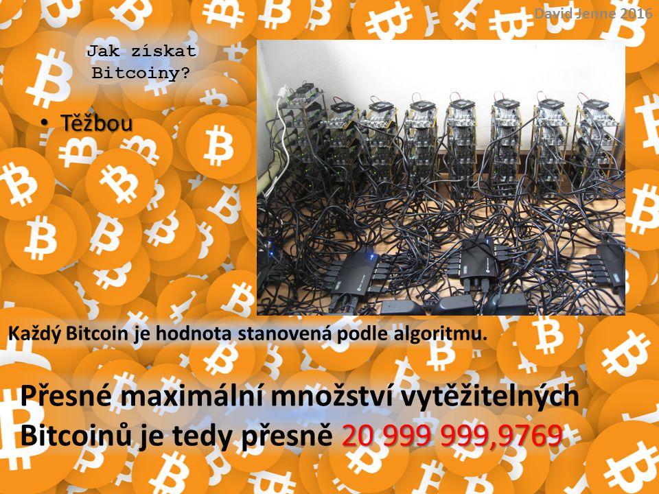 Jak získat Bitcoiny? Těžbou Těžbou David Jenne 2016 Každý Bitcoin je hodnota stanovená podle algoritmu. 20 999 999,9769 Přesné maximální množství vytě