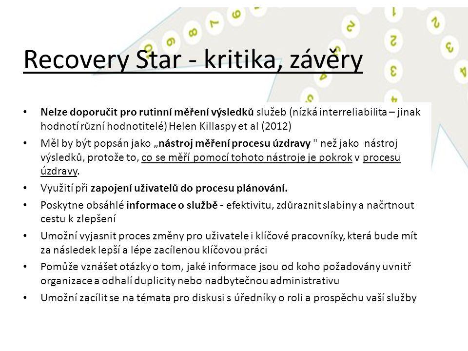 """Recovery Star - kritika, závěry Nelze doporučit pro rutinní měření výsledků služeb (nízká interreliabilita – jinak hodnotí různí hodnotitelé) Helen Killaspy et al (2012) Měl by být popsán jako """"nástroj měření procesu úzdravy než jako nástroj výsledků, protože to, co se měří pomocí tohoto nástroje je pokrok v procesu úzdravy."""