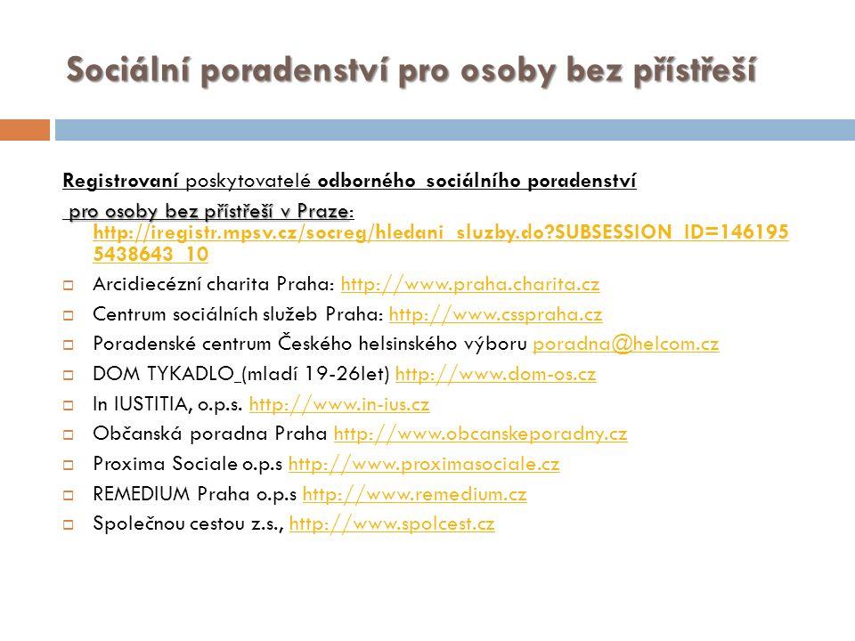 Sociální poradenství pro osoby bez přístřeší Registrovaní poskytovatelé odborného sociálního poradenství pro osoby bez přístřeší v Praze pro osoby bez přístřeší v Praze: http://iregistr.mpsv.cz/socreg/hledani_sluzby.do?SUBSESSION_ID=146195 5438643_10 http://iregistr.mpsv.cz/socreg/hledani_sluzby.do?SUBSESSION_ID=146195 5438643_10  Arcidiecézní charita Praha: http://www.praha.charita.czhttp://www.praha.charita.cz  Centrum sociálních služeb Praha: http://www.csspraha.czhttp://www.csspraha.cz  Poradenské centrum Českého helsinského výboru poradna@helcom.czporadna@helcom.cz  DOM TYKADLO (mladí 19-26let) http://www.dom-os.czhttp://www.dom-os.cz  In IUSTITIA, o.p.s.