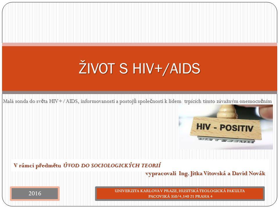 Malá sonda do sv ě ta HIV+/AIDS, informovanosti a postoj ů spole č nosti k lidem trpících tímto závažným onemocn ě ním ŽIVOT S HIV+/AIDS V rámci p ř e