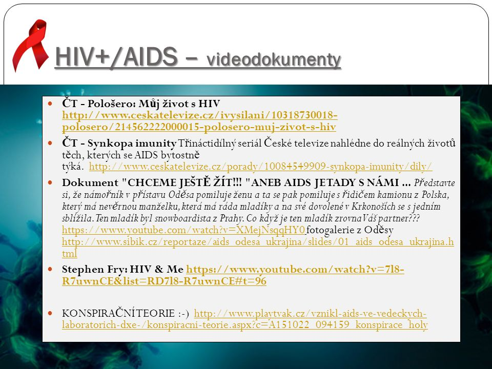 HIV+/AIDS – videodokumenty Č T - Pološero: M ů j život s HIV http://www.ceskatelevize.cz/ivysilani/10318730018- polosero/214562222000015-polosero-muj-