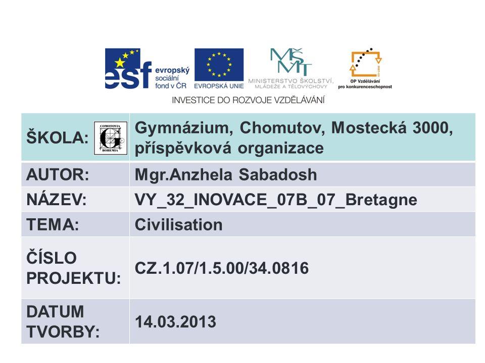 ŠKOLA: Gymnázium, Chomutov, Mostecká 3000, příspěvková organizace AUTOR:Mgr.Anzhela Sabadosh NÁZEV:VY_32_INOVACE_07B_07_Bretagne TEMA:Civilisation ČÍSLO PROJEKTU: CZ.1.07/1.5.00/34.0816 DATUM TVORBY: 14.03.2013