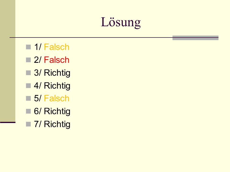 Lösung 1/ Falsch 2/ Falsch 3/ Richtig 4/ Richtig 5/ Falsch 6/ Richtig 7/ Richtig