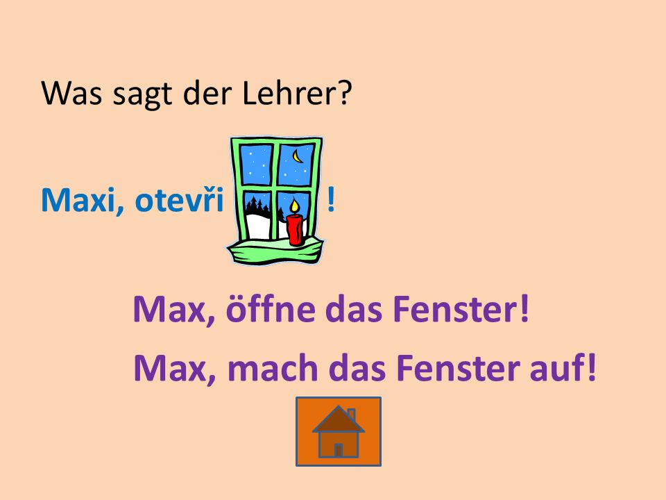 Was sagt der Lehrer Maxi, otevři ! Max, öffne das Fenster! Max, mach das Fenster auf!