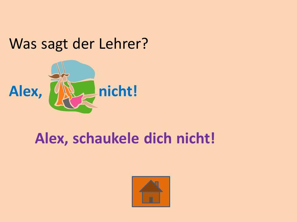 Was sagt der Lehrer Alex, nicht! Alex, schaukele dich nicht!