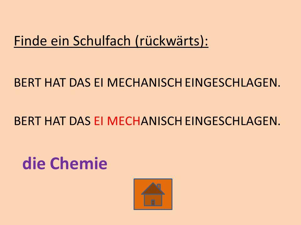 Finde ein Schulfach (rückwärts): BERT HAT DAS EI MECHANISCH EINGESCHLAGEN. die Chemie