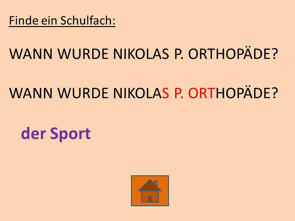 Finde ein Schulfach: WANN WURDE NIKOLAS P. ORTHOPÄDE? der Sport