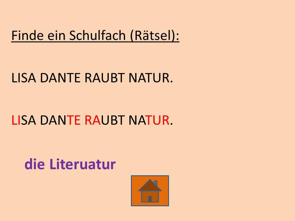 Finde ein Schulfach (Rätsel): LISA DANTE RAUBT NATUR. die Literuatur