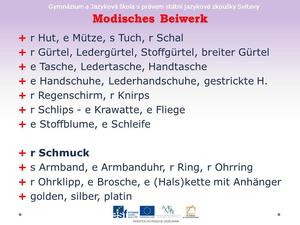 Gymnázium a Jazyková škola s právem státní jazykové zkoušky Svitavy Modisches Beiwerk + r Hut, e Mütze, s Tuch, r Schal + r Gürtel, Ledergürtel, Stoffgürtel, breiter Gürtel + e Tasche, Ledertasche, Handtasche + e Handschuhe, Lederhandschuhe, gestrickte H.