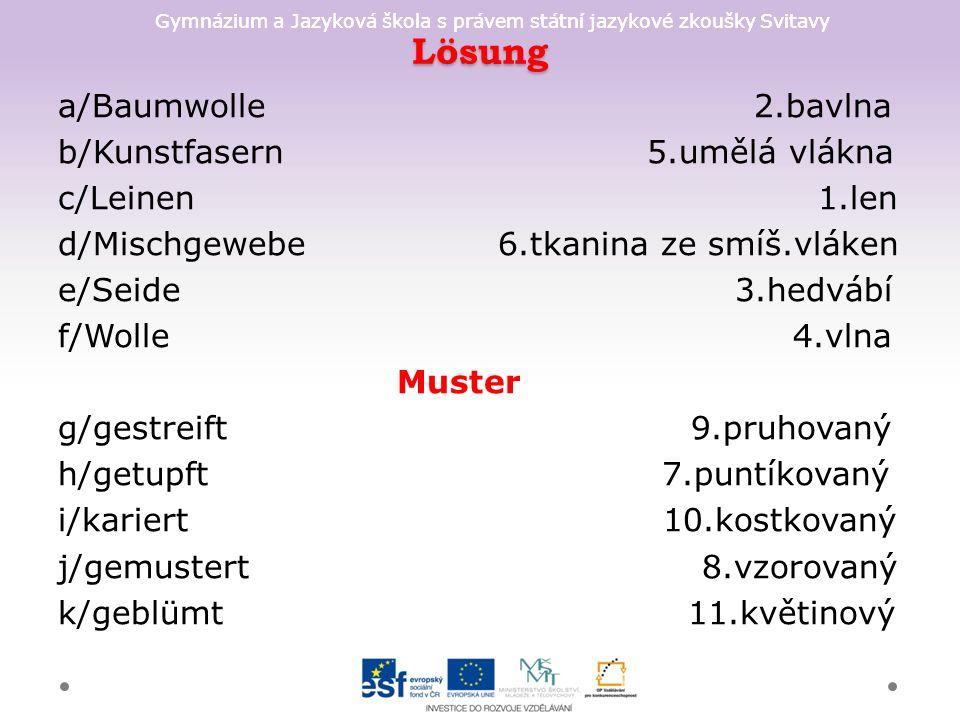 Gymnázium a Jazyková škola s právem státní jazykové zkoušky Svitavy Lösung a/Baumwolle 2.bavlna b/Kunstfasern 5.umělá vlákna c/Leinen 1.len d/Mischgewebe 6.tkanina ze smíš.vláken e/Seide 3.hedvábí f/Wolle 4.vlna Muster g/gestreift 9.pruhovaný h/getupft 7.puntíkovaný i/kariert 10.kostkovaný j/gemustert 8.vzorovaný k/geblümt 11.květinový