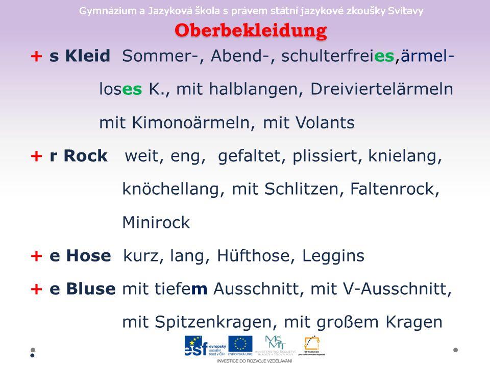 Gymnázium a Jazyková škola s právem státní jazykové zkoušky Svitavy Oberbekleidung + s Kleid Sommer-, Abend-, schulterfreies,ärmel- loses K., mit halblangen, Dreiviertelärmeln mit Kimonoärmeln, mit Volants + r Rock weit, eng, gefaltet, plissiert, knielang, knöchellang, mit Schlitzen, Faltenrock, Minirock + e Hose kurz, lang, Hüfthose, Leggins + e Bluse mit tiefem Ausschnitt, mit V-Ausschnitt, mit Spitzenkragen, mit großem Kragen