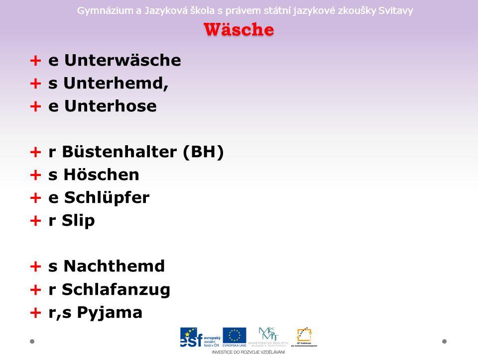 Gymnázium a Jazyková škola s právem státní jazykové zkoušky Svitavy Wäsche + e Unterwäsche + s Unterhemd, + e Unterhose + r Büstenhalter (BH) + s Höschen + e Schlüpfer + r Slip + s Nachthemd + r Schlafanzug + r,s Pyjama