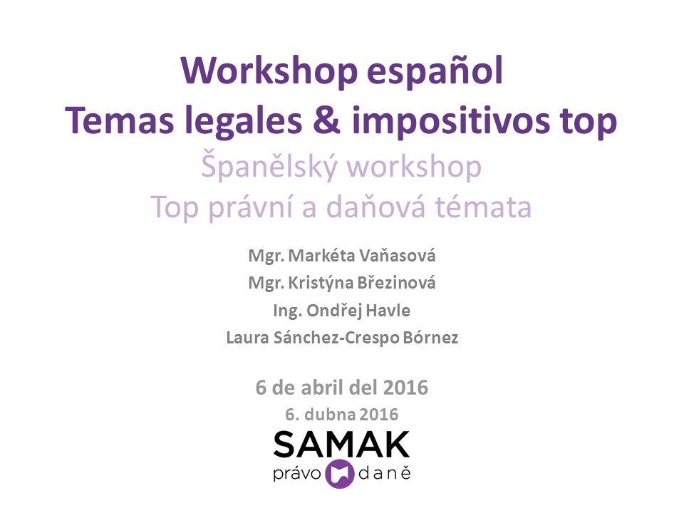 Workshop español Temas legales & impositivos top Španělský workshop Top právní a daňová témata 6 de abril del 2016 6. dubna 2016 Mgr. Markéta Vaňasová