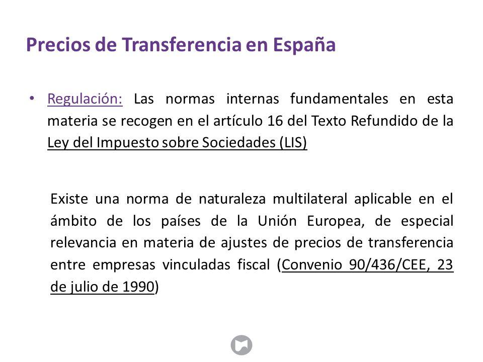 Precios de Transferencia en España Regulación: Las normas internas fundamentales en esta materia se recogen en el artículo 16 del Texto Refundido de la Ley del Impuesto sobre Sociedades (LIS) Existe una norma de naturaleza multilateral aplicable en el ámbito de los países de la Unión Europea, de especial relevancia en materia de ajustes de precios de transferencia entre empresas vinculadas fiscal (Convenio 90/436/CEE, 23 de julio de 1990)
