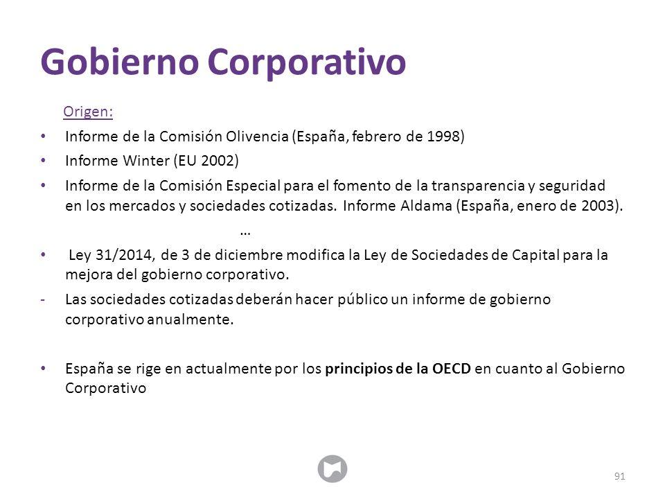 Gobierno Corporativo Origen: Informe de la Comisión Olivencia (España, febrero de 1998) Informe Winter (EU 2002) Informe de la Comisión Especial para el fomento de la transparencia y seguridad en los mercados y sociedades cotizadas.