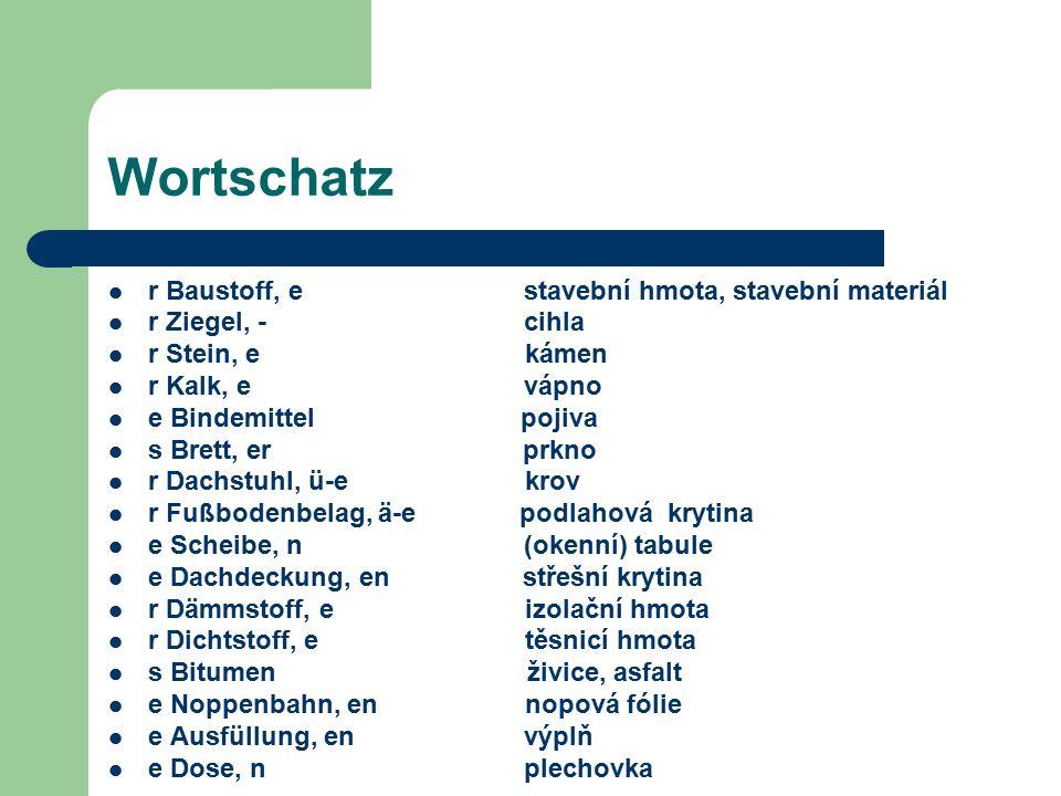Wortschatz r Baustoff, e stavební hmota, stavební materiál r Ziegel, - cihla r Stein, e kámen r Kalk, e vápno e Bindemittel pojiva s Brett, er prkno r