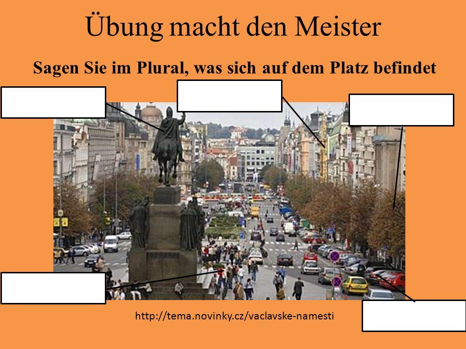 Übung macht den Meister Sagen Sie im Plural, was sich auf dem Platz befindet http://tema.novinky.cz/vaclavske-namesti