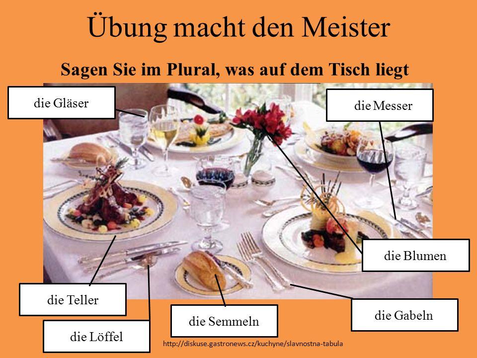 Übung macht den Meister Sagen Sie im Plural, was auf dem Tisch liegt die Teller die Gläser die Semmeln die Gabeln die Löffel ddie Messer die Blumen http://diskuse.gastronews.cz/kuchyne/slavnostna-tabula